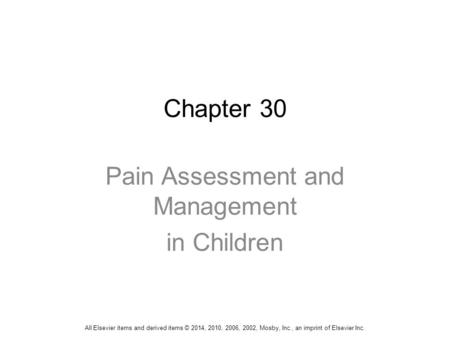 Chapter 30 Pain Assessment and Management in Children All Elsevier items and derived items © 2014, 2010, 2006, 2002, Mosby, Inc., an imprint of Elsevier.