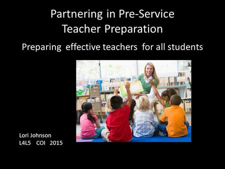 Partnering in Pre-Service Teacher Preparation Preparing effective teachers for all students Lori Johnson L4L5 COI 2015.