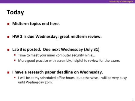University of Washington Today Midterm topics end here. HW 2 is due Wednesday: great midterm review. Lab 3 is posted. Due next Wednesday (July 31)  Time.