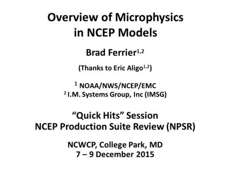 "Overview of Microphysics in NCEP Models Brad Ferrier 1,2 (Thanks to Eric Aligo 1,2 ) 1 NOAA/NWS/NCEP/EMC 2 I.M. Systems Group, Inc (IMSG) ""Quick Hits"""
