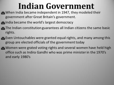  When India became independent in 1947, they modeled their government after Great Britain's government.  India became the world's largest democracy 