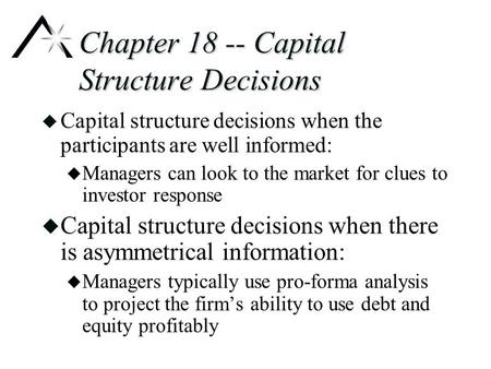 Chapter 18 -- Capital Structure Decisions u Capital structure decisions when the participants are well informed: u Managers can look to the market for.