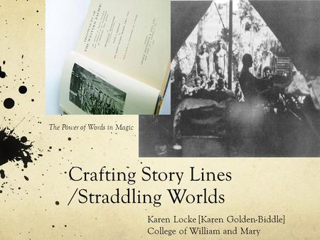Crafting Story Lines /Straddling Worlds Karen Locke [Karen Golden-Biddle] College of William and Mary The Power of Words in Magic.
