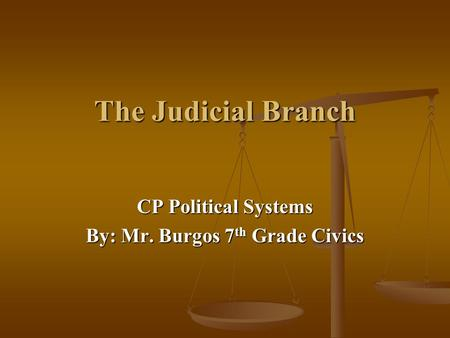 The Judicial Branch CP Political Systems By: Mr. Burgos 7 th Grade Civics.