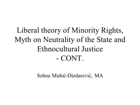 Liberal theory of Minority Rights, Myth on Neutrality of the State and Ethnocultural Justice - CONT. Selma Muhić-Dizdarević, MA.