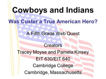 Cowboys and Indians Was Custer a True American Hero? A Fifth Grade Web Quest Creators Tracey Moyse and Pamela Kinsey EIT 630/EIT 640 Cambridge College.