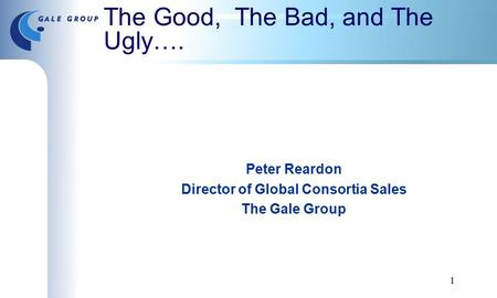 1 The Good, The Bad, and The Ugly…. Peter Reardon Director of Global Consortia Sales The Gale Group.