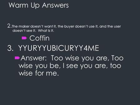 Warm Up Answers 2. The maker doesn't want it, the buyer doesn't use it, and the user doesn't see it. What is it.  Coffin 3. YYURYYUBICURYY4ME  Answer: