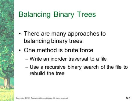 Copyright © 2005 Pearson Addison-Wesley. All rights reserved. 13-1 Balancing Binary Trees There are many approaches to balancing binary trees One method.