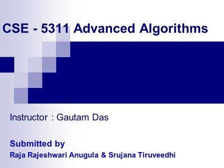 CSE - 5311 Advanced Algorithms Instructor : Gautam Das Submitted by Raja Rajeshwari Anugula & Srujana Tiruveedhi.