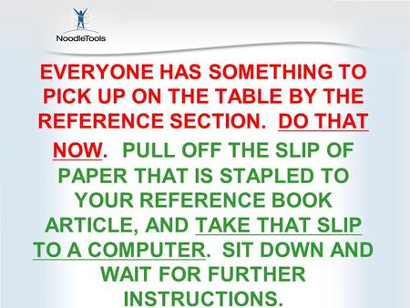 EVERYONE HAS SOMETHING TO PICK UP ON THE TABLE BY THE REFERENCE SECTION. DO THAT NOW. PULL OFF THE SLIP OF PAPER THAT IS STAPLED TO YOUR REFERENCE BOOK.