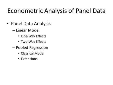 Econometric Analysis of Panel Data Panel Data Analysis – Linear Model One-Way Effects Two-Way Effects – Pooled Regression Classical Model Extensions.