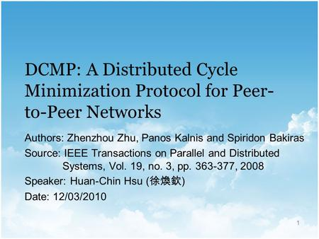 1 DCMP: A Distributed Cycle Minimization Protocol for Peer- to-Peer Networks Authors: Zhenzhou Zhu, Panos Kalnis and Spiridon Bakiras Source: IEEE Transactions.
