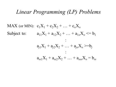 Linear Programming (LP) Problems MAX (or MIN): c 1 X 1 + c 2 X 2 + … + c n X n Subject to:a 11 X 1 + a 12 X 2 + … + a 1n X n <= b 1 : a j1 X 1 + a j2 X.