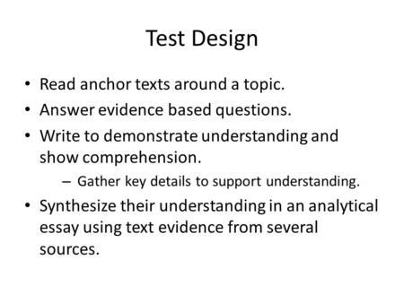 Test Design Read anchor texts around a topic. Answer evidence based questions. Write to demonstrate understanding and show comprehension. – Gather key.