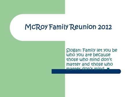 McRoy Family Reunion 2012 Slogan: Family let you be who you are because those who mind don't matter and those who matter don't mind. ♥