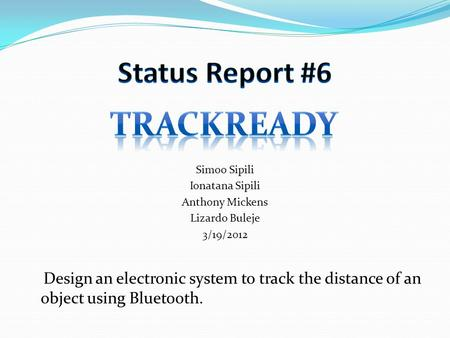 Simoo Sipili Ionatana Sipili Anthony Mickens Lizardo Buleje 3/19/2012 Design an electronic system to track the distance of an object using Bluetooth.