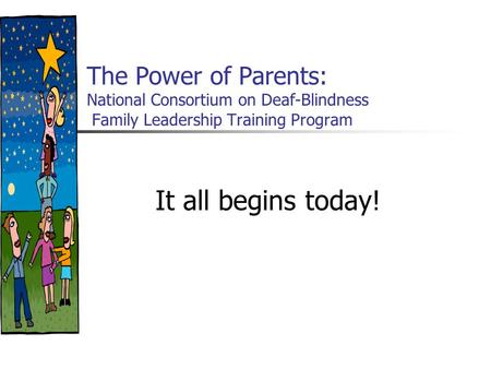 The Power of Parents: National Consortium on Deaf-Blindness Family Leadership Training Program It all begins today!