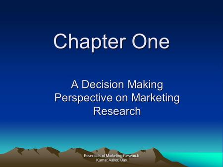 Essentials of Marketing Research Kumar, Aaker, Day Chapter One A Decision Making Perspective on Marketing Research.