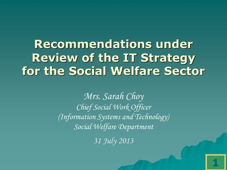 1 Recommendations under Review of the IT Strategy for the Social Welfare Sector Mrs. Sarah Choy Chief Social Work Officer (Information Systems and Technology)