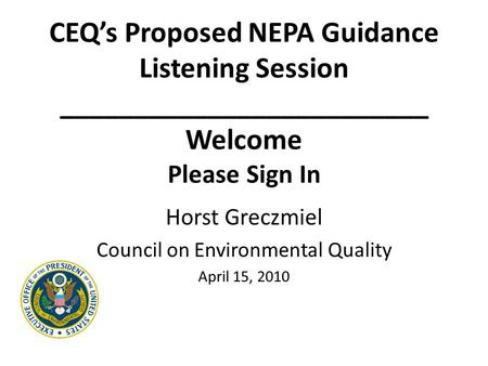 CEQ's Proposed NEPA Guidance Listening Session _________________________ Welcome Please Sign In Horst Greczmiel Council on Environmental Quality April.