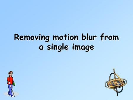 Removing motion blur from a single image. Sources of blur Object motion.