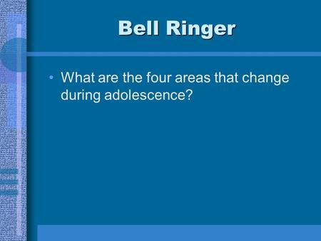 Bell Ringer What are the four areas that change during adolescence?