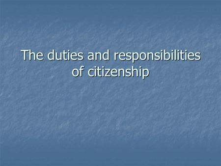 The duties and responsibilities of citizenship. Key Terms Responsibility: obligation we fulfill voluntarily; things we should do Duty: things we must.