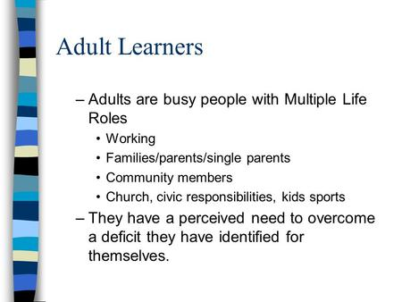 Adult Learners –Adults are busy people with Multiple Life Roles Working Families/parents/single parents Community members Church, civic responsibilities,