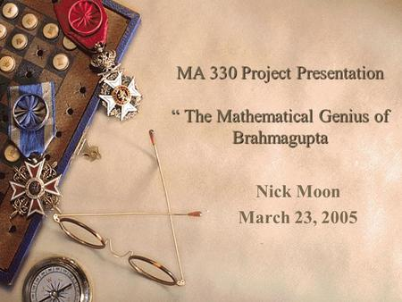 "MA 330 Project Presentation "" The Mathematical Genius of Brahmagupta Nick Moon March 23, 2005."