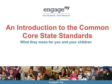 EngageNY.org An Introduction to the Common Core State Standards What they mean for you and your children.