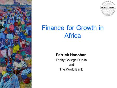Finance for Growth in Africa Patrick Honohan Trinity College Dublin and The World Bank.