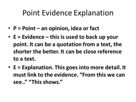 Point Evidence Explanation P = Point – an opinion, idea or fact E = Evidence – this is used to back up your point. It can be a quotation from a text, the.