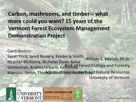 William S. Keeton, Ph.D. Prof. of Forest Ecology and Forestry School of Environment and Natural Resources University of Vermont Carbon, mushrooms, and.