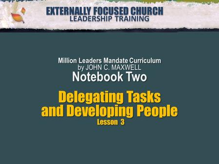 EXTERNALLY FOCUSED CHURCH LEADERSHIP TRAINING EXTERNALLY FOCUSED CHURCH LEADERSHIP TRAINING Million Leaders Mandate Curriculum by JOHN C. MAXWELL Notebook.