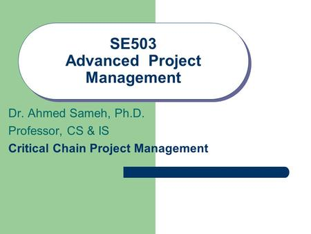 SE503 Advanced Project Management Dr. Ahmed Sameh, Ph.D. Professor, CS & IS Critical Chain Project Management.