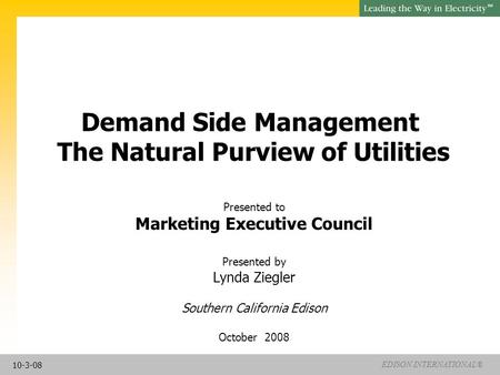 EDISON INTERNATIONAL® SM Demand Side Management The Natural Purview of Utilities Presented to Marketing Executive Council Presented by Lynda Ziegler Southern.