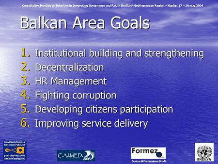 Balkan Area Goals 1. Institutional building and strengthening 2. Decentralization 3. HR Management 4. Fighting corruption 5. Developing citizens participation.