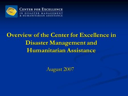 Overview of the Center for Excellence in Disaster Management and Humanitarian Assistance August 2007.