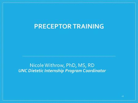 PRECEPTOR TRAINING Nicole Withrow, PhD, MS, RD UNC Dietetic Internship Program Coordinator 1.