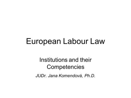 European Labour Law Institutions and their Competencies JUDr. Jana Komendová, Ph.D.