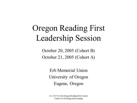 Oregon Reading First Leadership Session October 20, 2005 (Cohort B) October 21, 2005 (Cohort A) Erb Memorial Union University of Oregon Eugene, Oregon.
