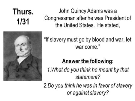 "Thurs. 1/31 John Quincy Adams was a Congressman after he was President of the United States. He stated, ""If slavery must go by blood and war, let war come."""