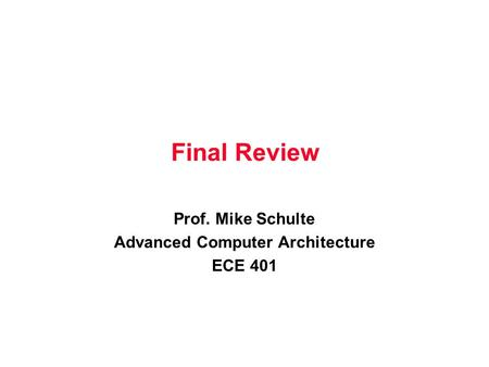 Final Review Prof. Mike Schulte Advanced Computer Architecture ECE 401.