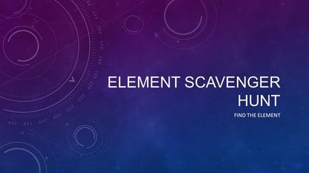 ELEMENT SCAVENGER HUNT FIND THE ELEMENT. HOW TO PLAY You will be given a hint or two about an element on the periodic table. Use all the ways you have.