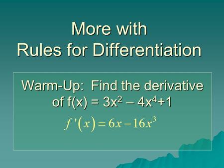 More with Rules for Differentiation Warm-Up: Find the derivative of f(x) = 3x 2 – 4x 4 +1.