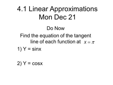 4.1 Linear Approximations Mon Dec 21 Do Now Find the equation of the tangent line of each function at 1) Y = sinx 2) Y = cosx.