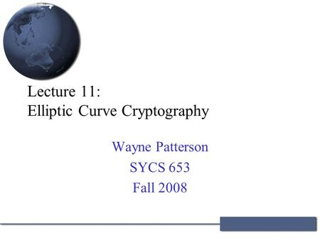 Lecture 11: Elliptic Curve Cryptography Wayne Patterson SYCS 653 Fall 2008.