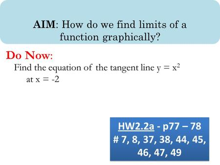 AIM : How do we find limits of a function graphically? Do Now: Find the equation of the tangent line y = x 2 at x = -2 HW2.2a - p77 – 78 # 7, 8, 37, 38,