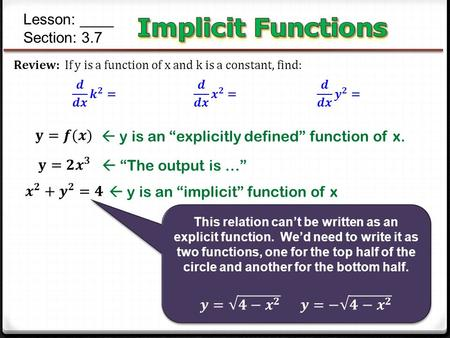 "Lesson: ____ Section: 3.7  y is an ""explicitly defined"" function of x.  y is an ""implicit"" function of x  ""The output is …"""